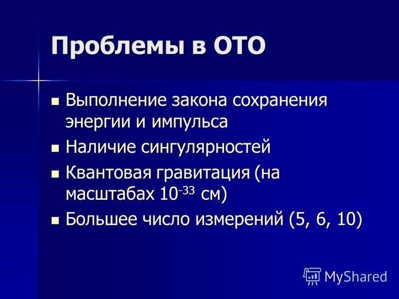 Проблемы в ОТО Выполнение закона сохранения энергии и импульса Выполнение закона сохранения энергии и импульса Наличие сингулярностей Наличие сингулярностей Квантовая гравитация (на масштабах 10 -33 см) Квантовая гравитация (на масштабах 10 -33 см) Б