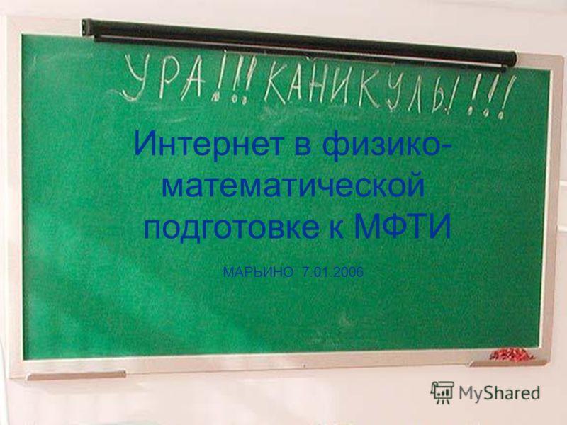 Интернет в физико- математической подготовке к МФТИ МАРЬИНО 7.01.2006