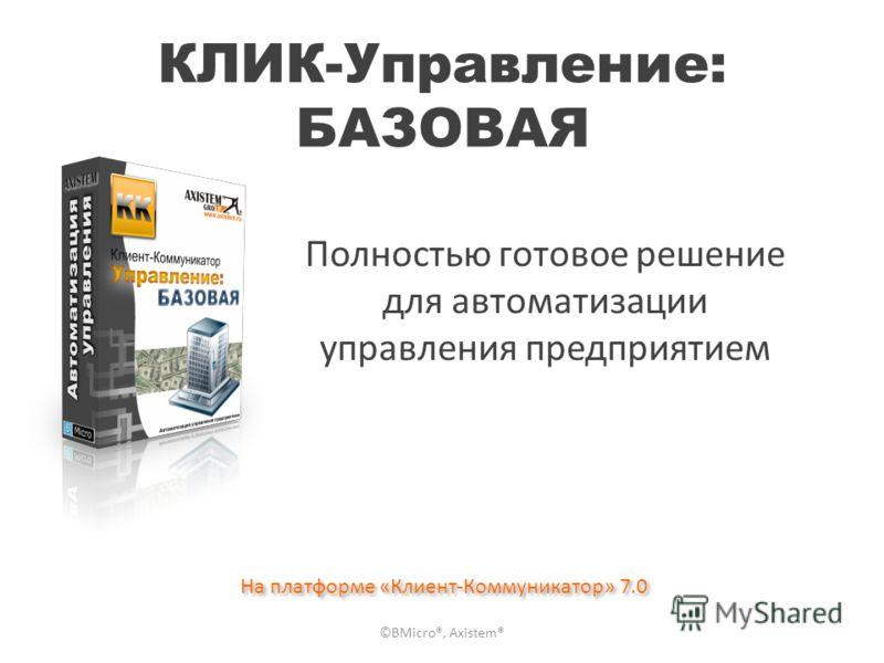 КЛИК-Управление: БАЗОВАЯ Полностью готовое решение для автоматизации управления предприятием На платформе «Клиент-Коммуникатор» 7.0 ©BMicro®, Axistem®