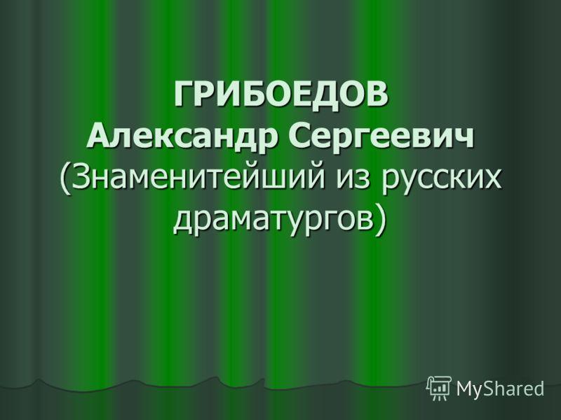 ГРИБОЕДОВ Александр Сергеевич (Знаменитейший из русских драматургов)