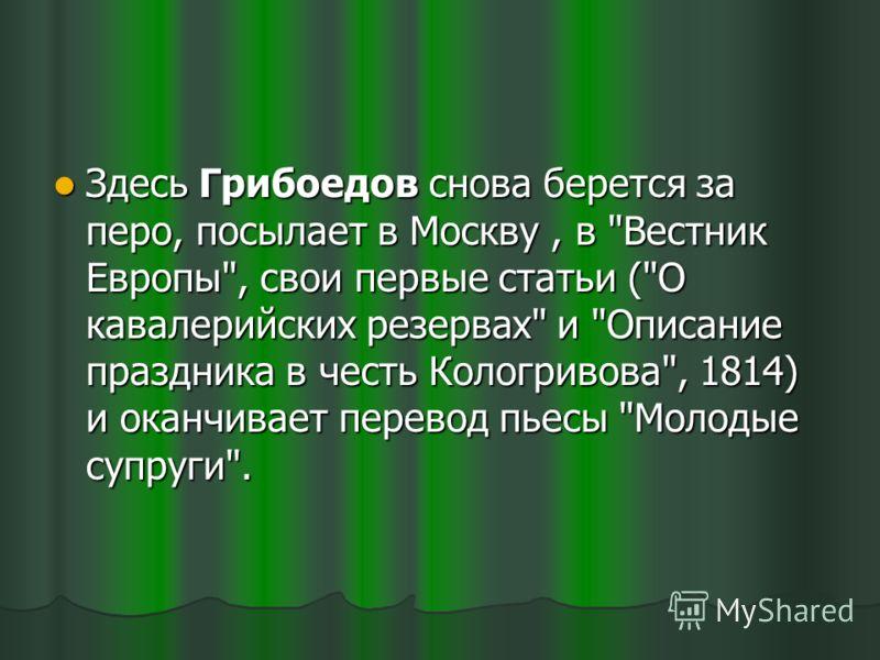 Здесь Грибоедов снова берется за перо, посылает в Москву, в