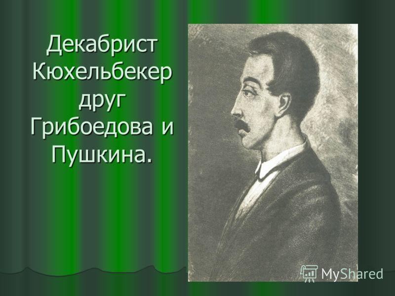 Декабрист Кюхельбекер друг Грибоедова и Пушкина.