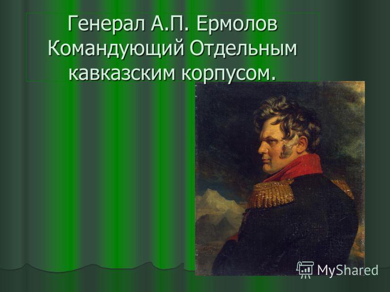 Генерал А.П. Ермолов Командующий Отдельным кавказским корпусом.