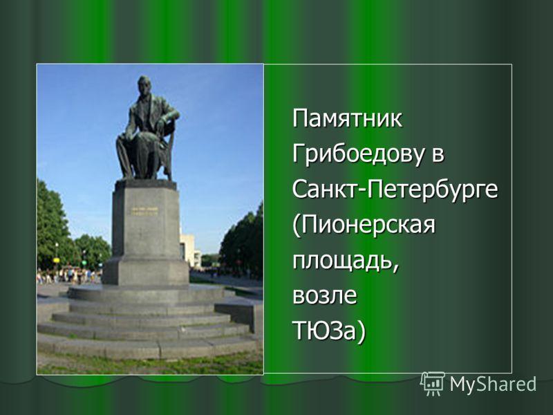 Памятник Памятник Грибоедову в Грибоедову в Санкт-Петербурге Санкт-Петербурге (Пионерская (Пионерская площадь, площадь, возле возле ТЮЗа) ТЮЗа)