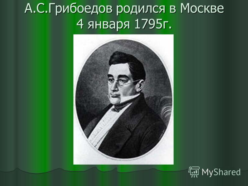 А.С.Грибоедов родился в Москве 4 января 1795г.