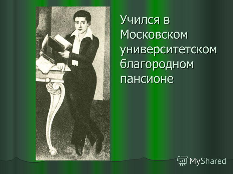 Учился в Московском университетском благородном пансионе