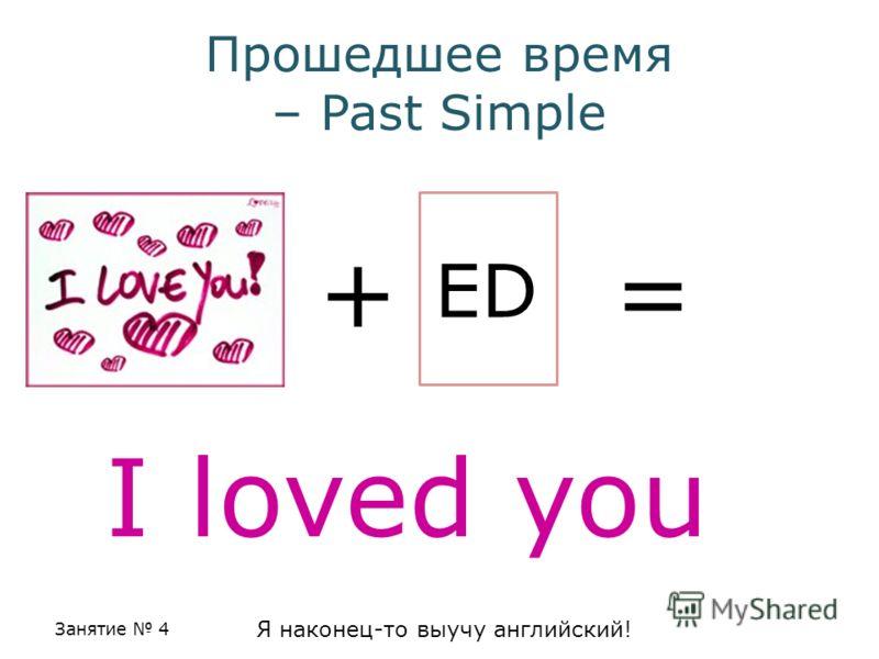 Занятие 4 Я наконец-то выучу английский! Прошедшее время – Past Simple + ED = I loved you