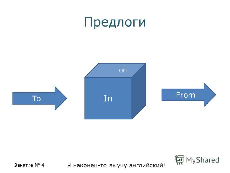 Занятие 4 Я наконец-то выучу английский! Предлоги In To From on