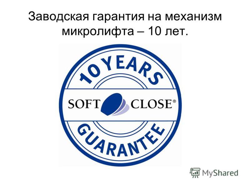 Заводская гарантия на механизм микролифта – 10 лет.