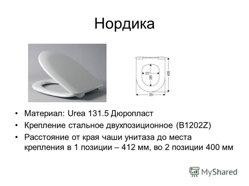Нордика Материал: Urea 131.5 Дюропласт Крепление стальное двухпозиционное (В1202Z) Расстояние от края чаши унитаза до места крепления в 1 позиции – 412 мм, во 2 позиции 400 мм