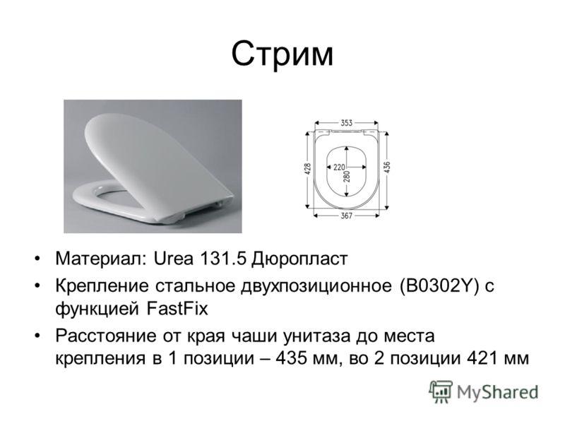 Стрим Материал: Urea 131.5 Дюропласт Крепление стальное двухпозиционное (В0302Y) с функцией FastFix Расстояние от края чаши унитаза до места крепления в 1 позиции – 435 мм, во 2 позиции 421 мм