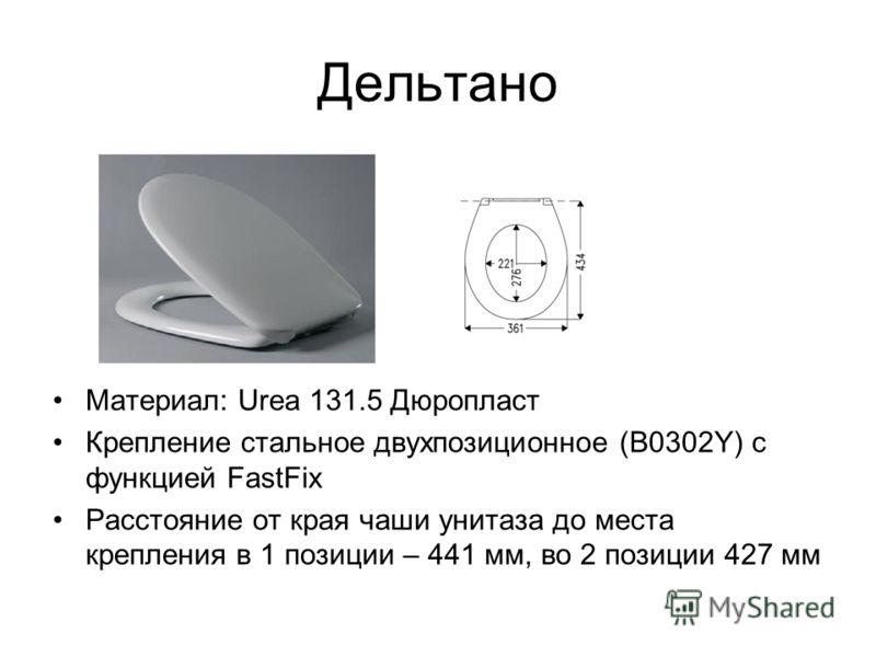 Дельтано Материал: Urea 131.5 Дюропласт Крепление стальное двухпозиционное (В0302Y) с функцией FastFix Расстояние от края чаши унитаза до места крепления в 1 позиции – 441 мм, во 2 позиции 427 мм