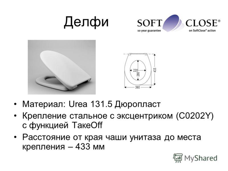 Делфи Материал: Urea 131.5 Дюропласт Крепление стальное с эксцентриком (С0202Y) с функцией ТакeOff Расстояние от края чаши унитаза до места крепления – 433 мм