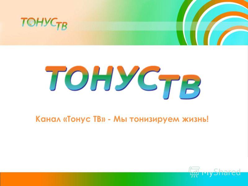 Канал «Тонус ТВ» - Мы тонизируем жизнь!