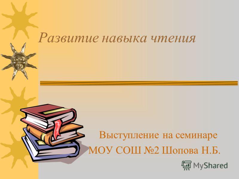 Развитие навыка чтения Выступление на семинаре МОУ СОШ 2 Шопова Н.Б.