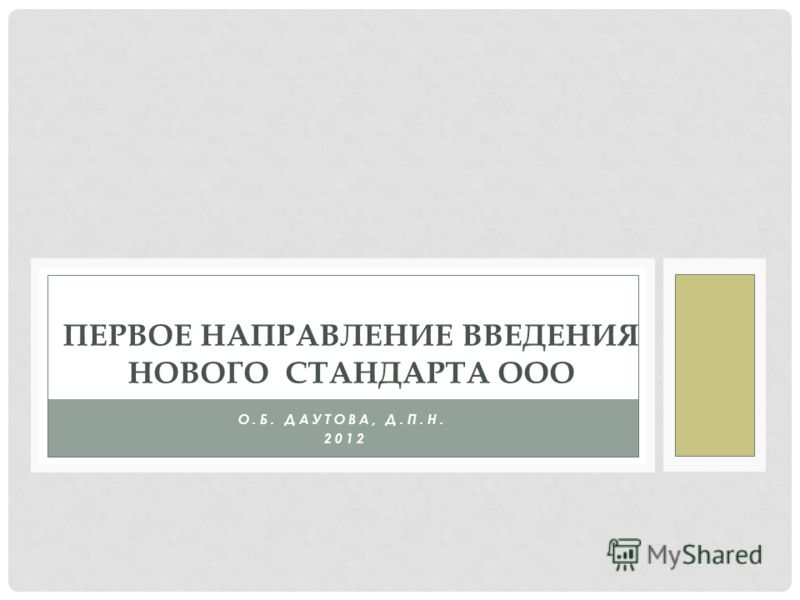 О.Б. ДАУТОВА, Д.П.Н. 2012 ПЕРВОЕ НАПРАВЛЕНИЕ ВВЕДЕНИЯ НОВОГО СТАНДАРТА ООО