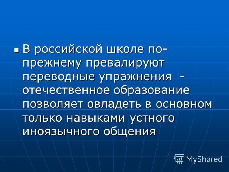 В российской школе по- прежнему превалируют переводные упражнения - отечественное образование позволяет овладеть в основном только навыками устного иноязычного общения В российской школе по- прежнему превалируют переводные упражнения - отечественное