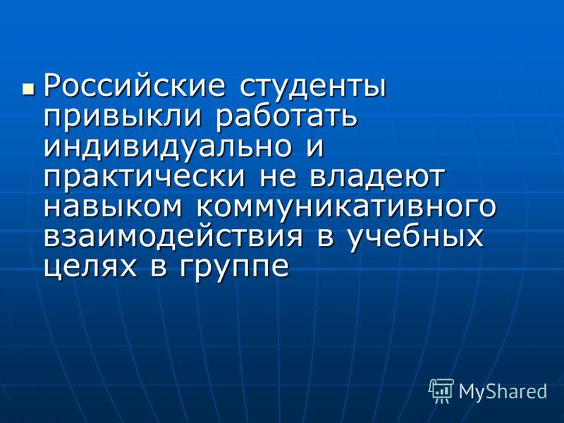 Российские студенты привыкли работать индивидуально и практически не владеют навыком коммуникативного взаимодействия в учебных целях в группе Российские студенты привыкли работать индивидуально и практически не владеют навыком коммуникативного взаимо