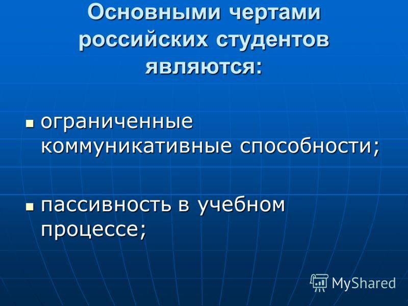 Основными чертами российских студентов являются: ограниченные коммуникативные способности; ограниченные коммуникативные способности; пассивность в учебном процессе; пассивность в учебном процессе;