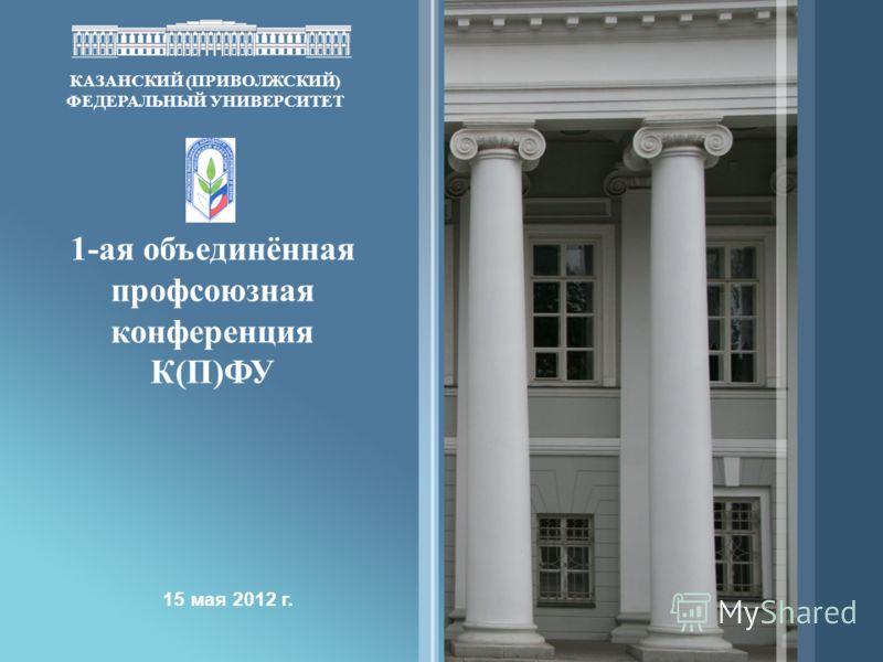 КАЗАНСКИЙ (ПРИВОЛЖСКИЙ) ФЕДЕРАЛЬНЫЙ УНИВЕРСИТЕТ 1-ая объединённая профсоюзная конференция К(П)ФУ 15 мая 2012 г.