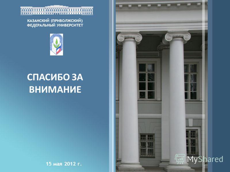 КАЗАНСКИЙ (ПРИВОЛЖСКИЙ) ФЕДЕРАЛЬНЫЙ УНИВЕРСИТЕТ СПАСИБО ЗА ВНИМАНИЕ 15 мая 2012 г.