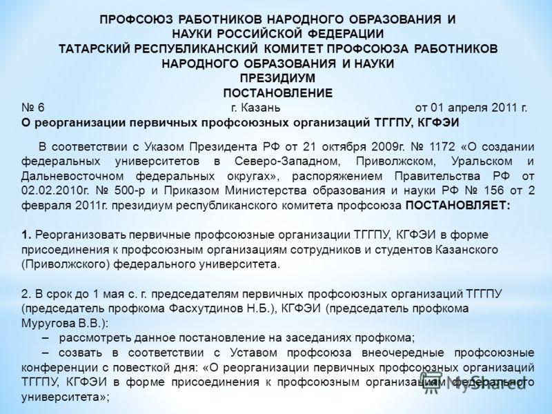 ПРОФСОЮЗ РАБОТНИКОВ НАРОДНОГО ОБРАЗОВАНИЯ И НАУКИ РОССИЙСКОЙ ФЕДЕРАЦИИ ТАТАРСКИЙ РЕСПУБЛИКАНСКИЙ КОМИТЕТ ПРОФСОЮЗА РАБОТНИКОВ НАРОДНОГО ОБРАЗОВАНИЯ И НАУКИ ПРЕЗИДИУМ ПОСТАНОВЛЕНИЕ 6 г. Казань от 01 апреля 2011 г. О реорганизации первичных профсоюзных