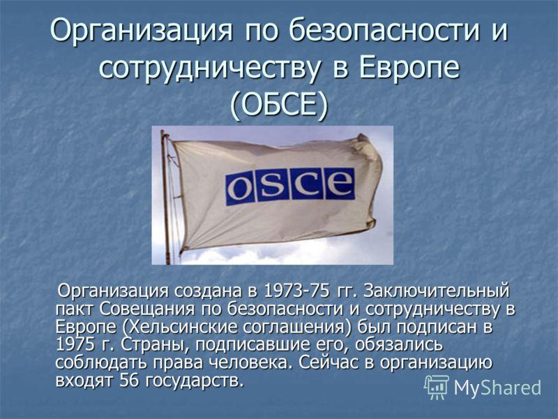 Организация по безопасности и сотрудничеству в Европе (ОБСЕ) Организация создана в 1973-75 гг. Заключительный пакт Совещания по безопасности и сотрудничеству в Европе (Хельсинские соглашения) был подписан в 1975 г. Страны, подписавшие его, обязались