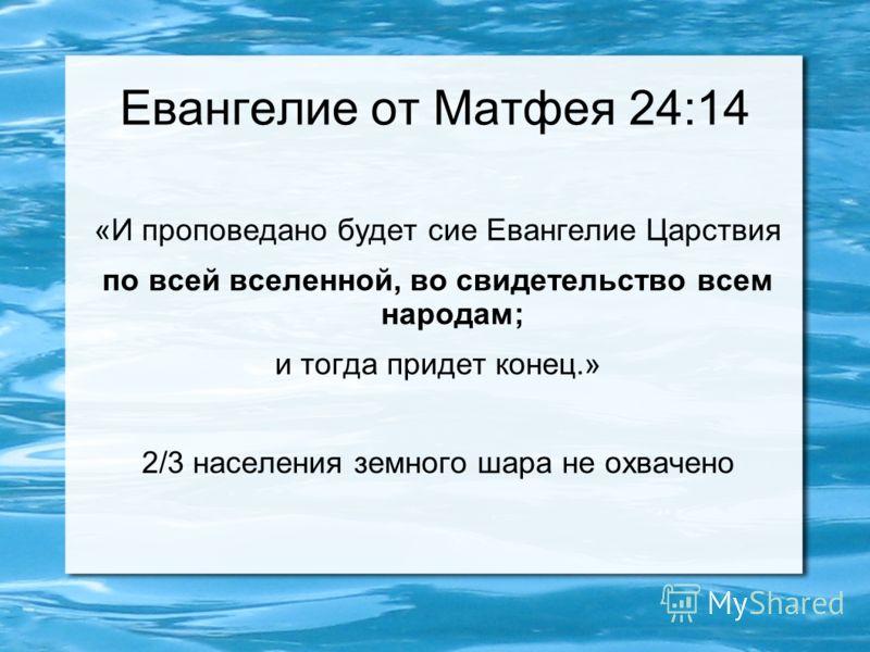 Евангелие от Матфея 24:14 «И проповедано будет сие Евангелие Царствия по всей вселенной, во свидетельство всем народам; и тогда придет конец.» 2/3 населения земного шара не охвачено