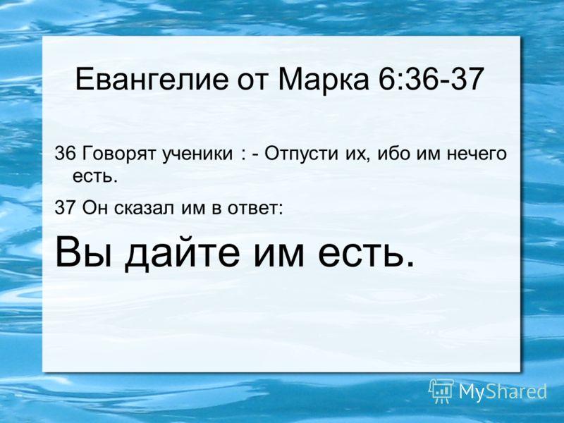Евангелие от Марка 6:36-37 36 Говорят ученики : - Отпусти их, ибо им нечего есть. 37 Он сказал им в ответ: Вы дайте им есть.