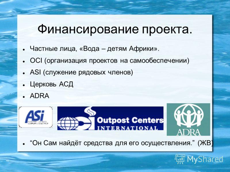 Финансирование проекта. Частные лица, «Вода – детям Африки». OCI (организация проектов на самообеспечении) ASI (служение рядовых членов) Церковь АСД ADRA Он Сам найдёт средства для его осуществления. (ЖВ)