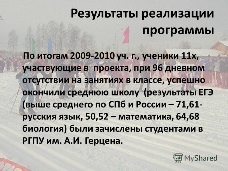 Результаты реализации программы По итогам 2009-2010 уч. г., ученики 11х, участвующие в проекта, при 96 дневном отсутствии на занятиях в классе, успешно окончили среднюю школу (результаты ЕГЭ (выше среднего по СПб и России – 71,61- русския язык, 50,52