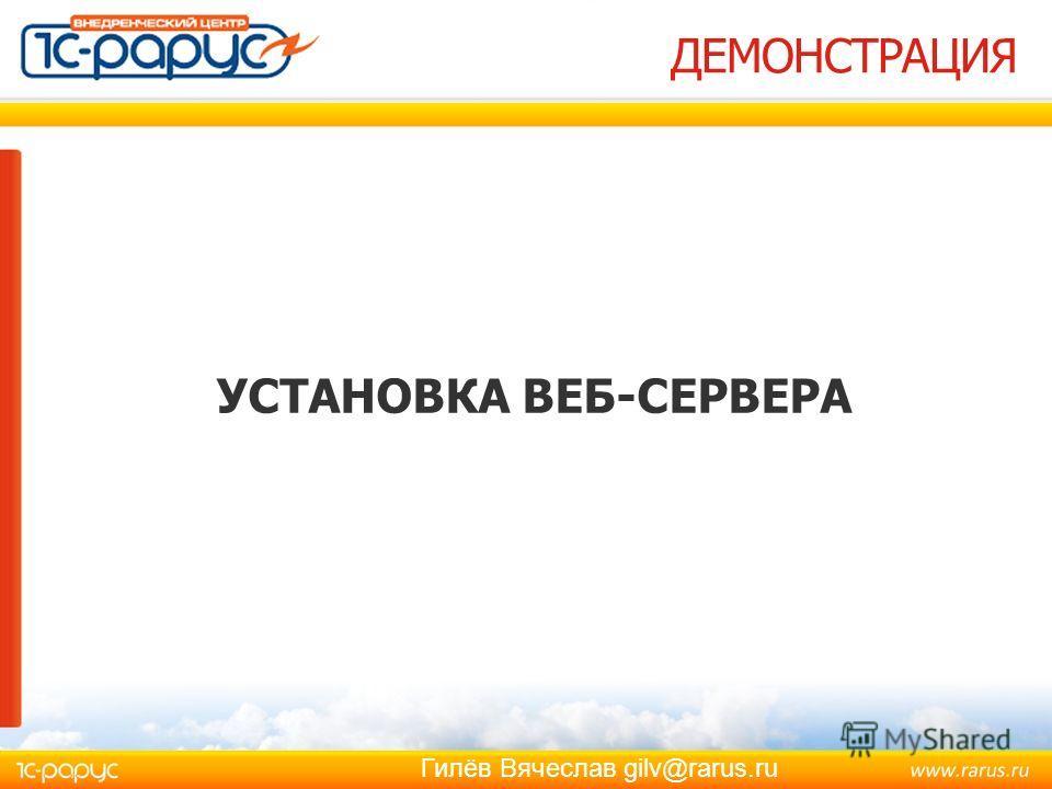 Гилёв Вячеслав gilv@rarus.ru ДЕМОНСТРАЦИЯ УСТАНОВКА ВЕБ-СЕРВЕРА