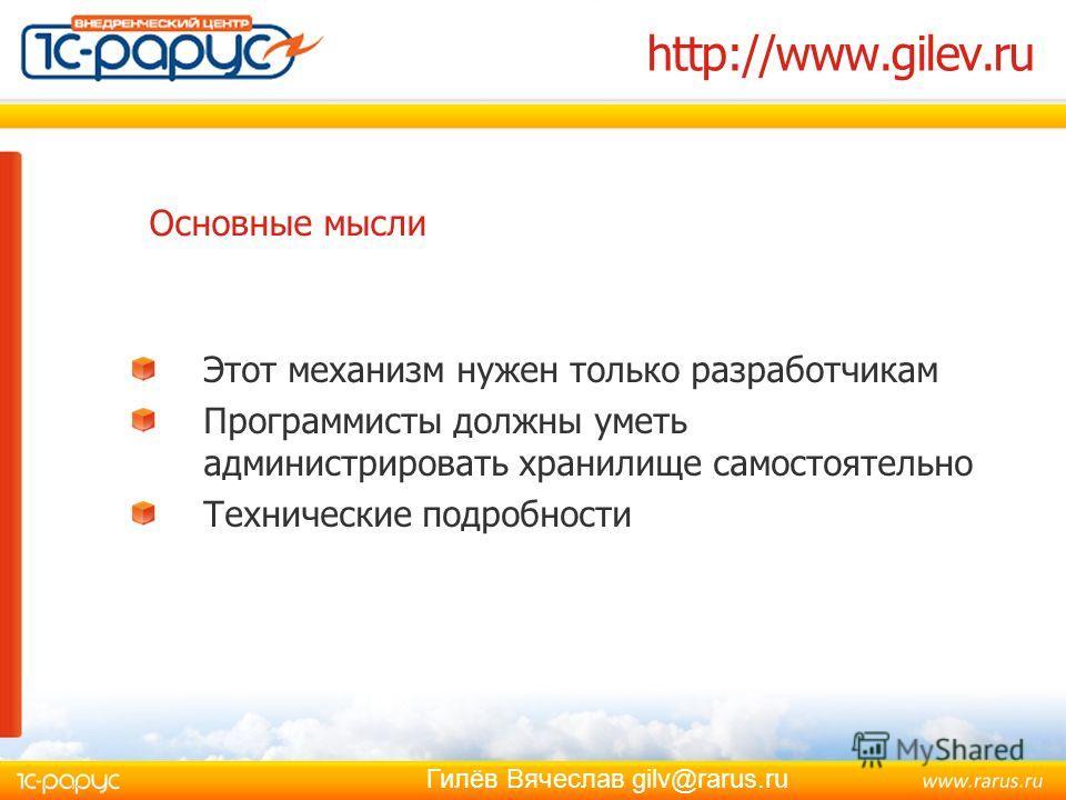 Гилёв Вячеслав gilv@rarus.ru http://www.gilev.ru Этот механизм нужен только разработчикам Программисты должны уметь администрировать хранилище самостоятельно Технические подробности Основные мысли