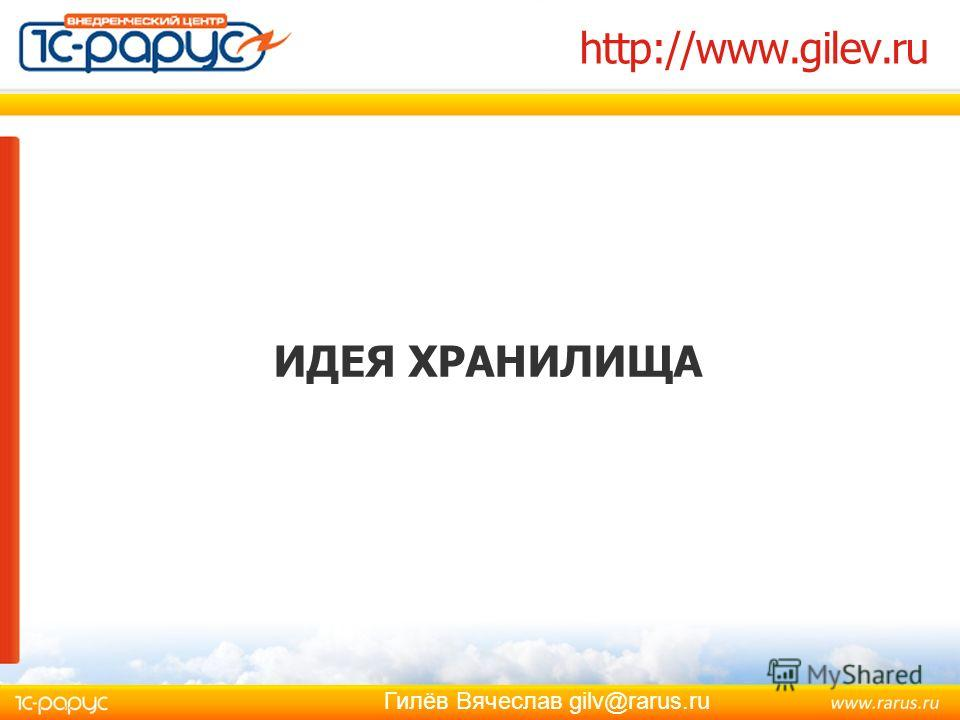 Гилёв Вячеслав gilv@rarus.ru http://www.gilev.ru ИДЕЯ ХРАНИЛИЩА