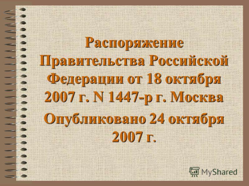 Распоряжение Правительства Российской Федерации от 18 октября 2007 г. N 1447-р г. Москва Опубликовано 24 октября 2007 г.