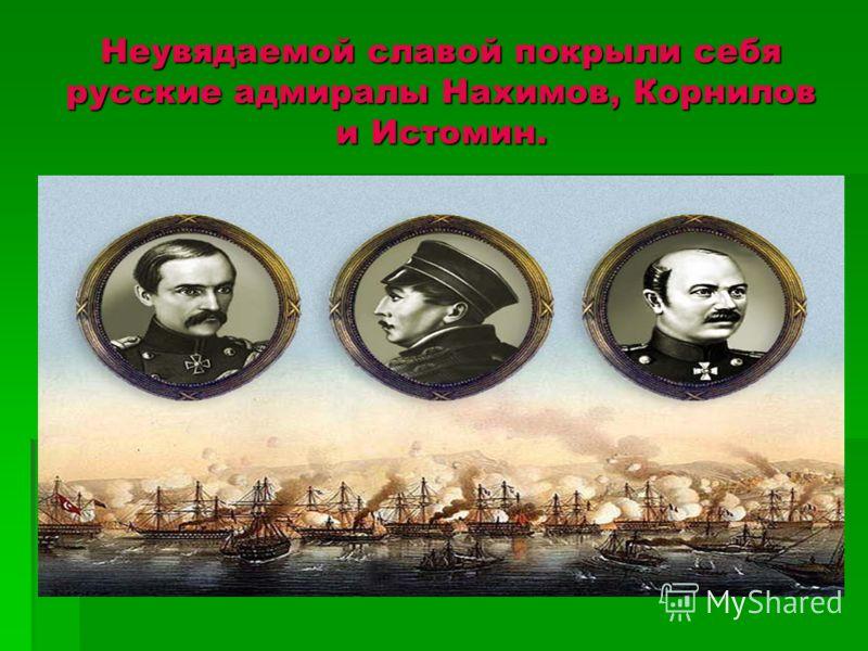 Неувядаемой славой покрыли себя русские адмиралы Нахимов, Корнилов и Истомин.