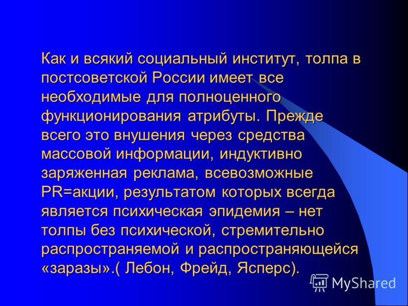 Как и всякий социальный институт, толпа в постсоветской России имеет все необходимые для полноценного функционирования атрибуты. Прежде всего это внушения через средства массовой информации, индуктивно заряженная реклама, всевозможные PR=акции, резул