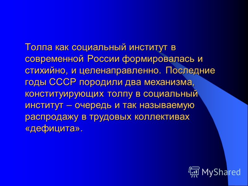 Толпа как социальный институт в современной России формировалась и стихийно, и целенаправленно. Последние годы СССР породили два механизма, конституирующих толпу в социальный институт – очередь и так называемую распродажу в трудовых коллективах «дефи