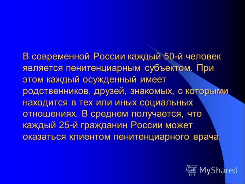 В современной России каждый 50-й человек является пенитенциарным субъектом. При этом каждый осужденный имеет родственников, друзей, знакомых, с которыми находится в тех или иных социальных отношениях. В среднем получается, что каждый 25-й гражданин Р