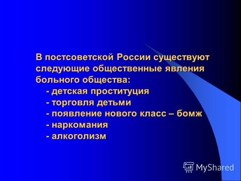 В постсоветской России существуют следующие общественные явления больного общества: - детская проституция - торговля детьми - появление нового класс – бомж - наркомания - алкоголизм