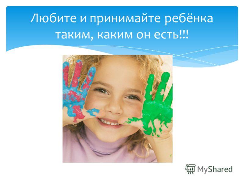 Любите и принимайте ребёнка таким, каким он есть!!!