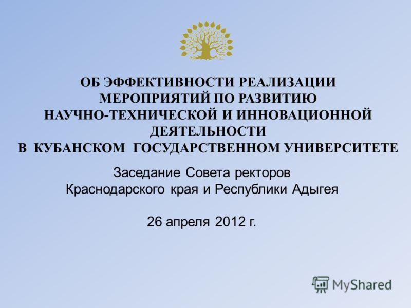 ОБ ЭФФЕКТИВНОСТИ РЕАЛИЗАЦИИ МЕРОПРИЯТИЙ ПО РАЗВИТИЮ НАУЧНО-ТЕХНИЧЕСКОЙ И ИННОВАЦИОННОЙ ДЕЯТЕЛЬНОСТИ В КУБАНСКОМ ГОСУДАРСТВЕННОМ УНИВЕРСИТЕТЕ Заседание Совета ректоров Краснодарского края и Республики Адыгея 26 апреля 2012 г.