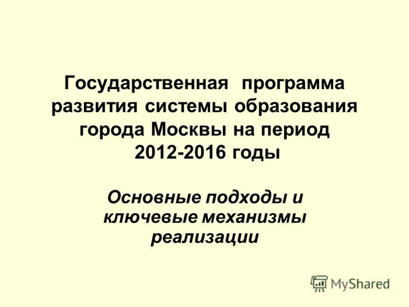 Государственная программа развития системы образования города Москвы на период 2012-2016 годы Основные подходы и ключевые механизмы реализации