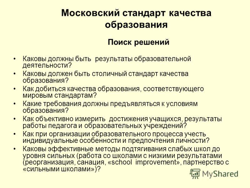 Московский стандарт качества образования Поиск решений Каковы должны быть результаты образовательной деятельности? Каковы должен быть столичный стандарт качества образования? Как добиться качества образования, соответствующего мировым стандартам? Как