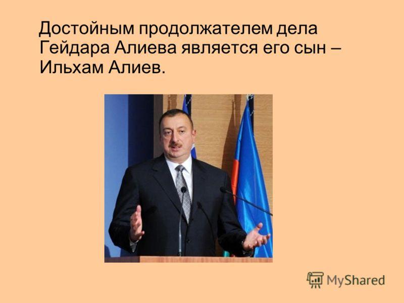 Достойным продолжателем дела Гейдара Алиева является его сын – Ильхам Алиев.