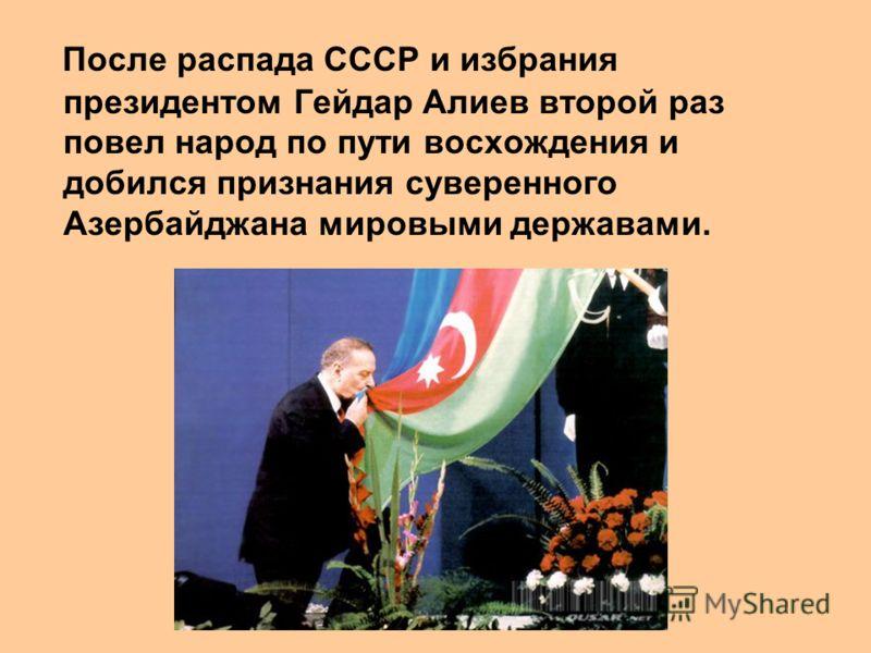 После распада СССР и избрания президентом Гейдар Алиев второй раз повел народ по пути восхождения и добился признания суверенного Азербайджана мировыми державами.