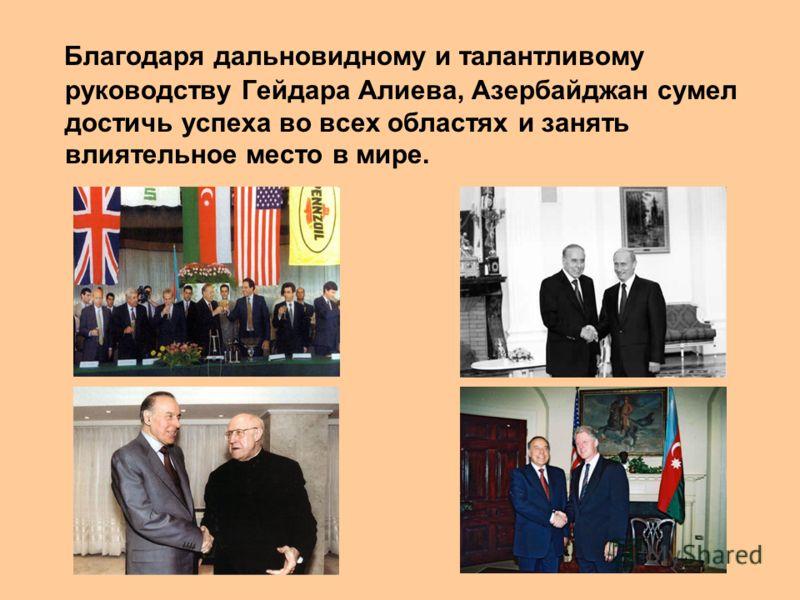 Благодаря дальновидному и талантливому руководству Гейдара Алиева, Азербайджан сумел достичь успеха во всех областях и занять влиятельное место в мире.