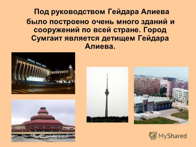 Под руководством Гейдара Алиева было построено очень много зданий и сооружений по всей стране. Город Сумгаит является детищем Гейдара Алиева.
