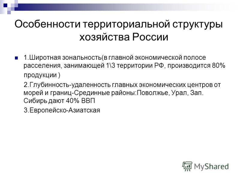 Особенности территориальной структуры хозяйства России 1.Широтная зональность(в главной экономической полосе расселения, занимающей 1\3 территории РФ, производится 80% продукции ) 2.Глубинность-удаленность главных экономических центров от морей и гра