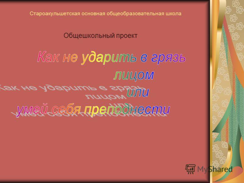 Староакульшетская основная общеобразовательная школа Общешкольный проект